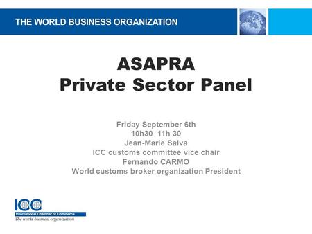 ASAPRA Private Sector Panel Friday September 6th 10h30 11h 30 Jean-Marie Salva ICC customs committee vice chair Fernando CARMO World customs broker organization.