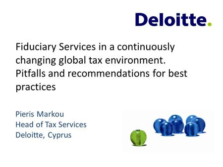 Fiduciary Services in a continuously changing global tax environment. Pitfalls and recommendations for best practices Pieris Markou Head of Tax Services.