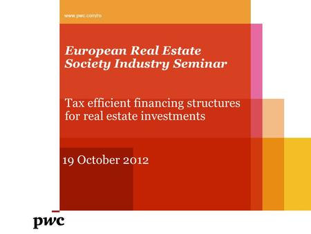 European Real Estate Society Industry Seminar Tax efficient financing structures for real estate investments 19 October 2012 www.pwc.com/ro.