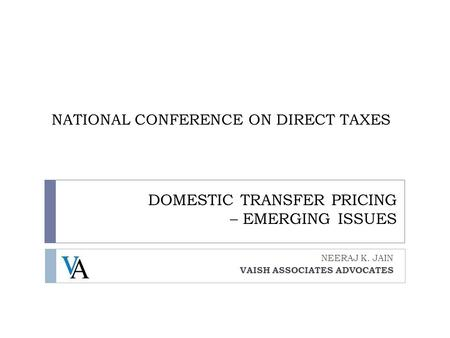 DOMESTIC TRANSFER PRICING – EMERGING ISSUES NEERAJ K. JAIN VAISH ASSOCIATES ADVOCATES NATIONAL CONFERENCE ON DIRECT TAXES.