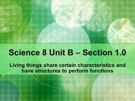 Science 8 Unit B – Section 1.0 Living things share certain characteristics and have structures to perform functions.
