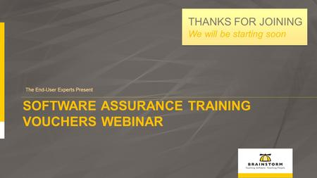 SOFTWARE ASSURANCE TRAINING VOUCHERS WEBINAR The End-User Experts Present THANKS FOR JOINING We will be starting soon.