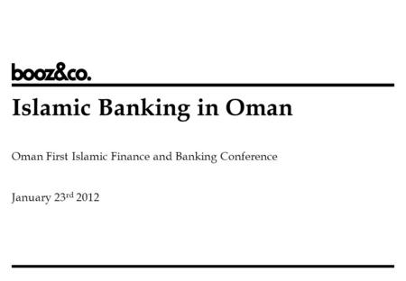Islamic Banking in Oman Oman First Islamic Finance and Banking Conference January 23 rd 2012.
