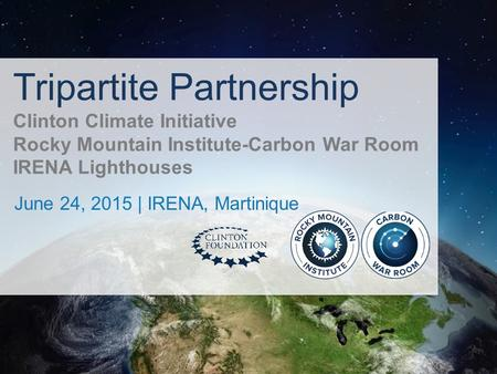 Tripartite Partnership Clinton Climate Initiative Rocky Mountain Institute-Carbon War Room IRENA Lighthouses June 24, 2015 | IRENA, Martinique.