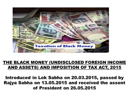 THE BLACK MONEY (UNDISCLOSED FOREIGN INCOME AND ASSETS) AND IMPOSITION OF TAX ACT, 2015 Introduced in Lok Sabha on 20.03.2015, passed by Rajya Sabha on.