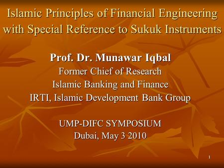 1 Islamic Principles of Financial Engineering with Special Reference to Sukuk Instruments Prof. Dr. Munawar Iqbal Former Chief of Research Islamic Banking.