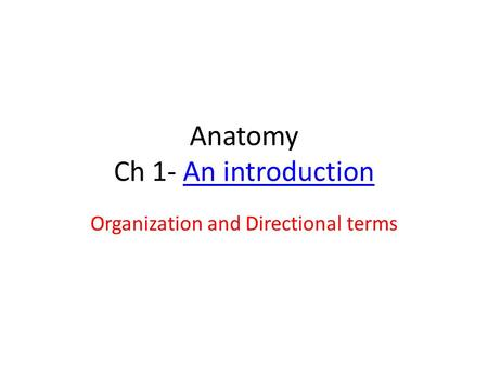 Anatomy Ch 1- An introductionAn introduction Organization and Directional terms.