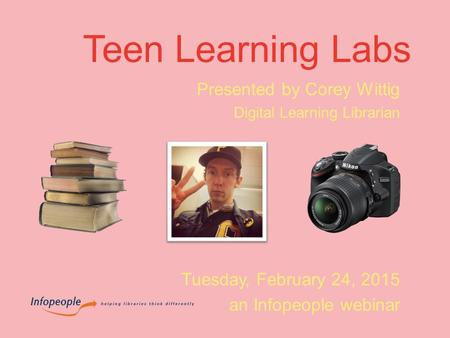 Teen Learning Labs Presented by Corey Wittig Digital Learning Librarian Tuesday, February 24, 2015 an Infopeople webinar.