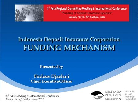 Indonesia Deposit Insurance Corporation FUNDING MECHANISM Presented by Firdaus Djaelani Chief Executive Officer 8 th ARC Meeting & International Conference.