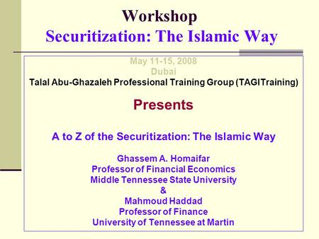 Workshop Securitization: The Islamic Way May 11-15, 2008 Dubai Talal Abu-Ghazaleh Professional Training Group (TAGITraining) Presents A to Z of the Securitization: