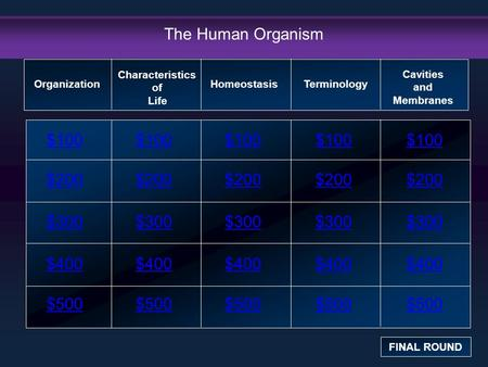 The Human Organism $100 $200 $300 $400 $500 $100$100$100 $200 $300 $400 $500 Organization FINAL ROUND Characteristics of Life HomeostasisTerminology Cavities.