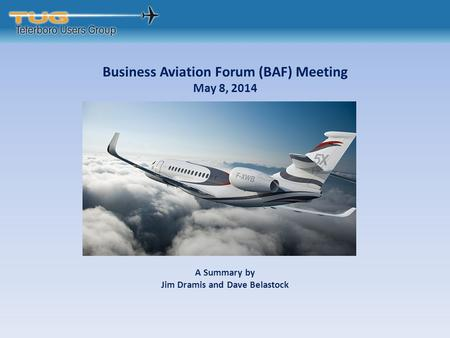 Business Aviation Forum (BAF) Meeting May 8, 2014 A Summary by Jim Dramis and Dave Belastock.