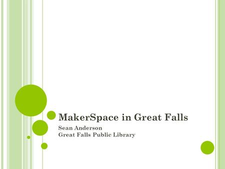 MakerSpace in Great Falls Sean Anderson Great Falls Public Library.