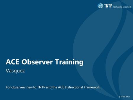 © TNTP 2013 ACE Observer Training Vasquez For observers new to TNTP and the ACE Instructional Framework.