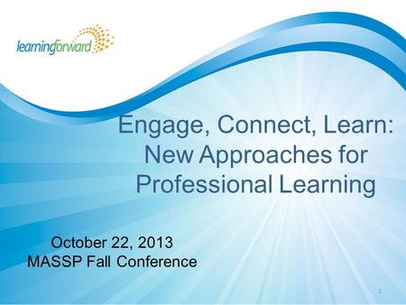 1 Engage, Connect, Learn: New Approaches for Professional Learning October 22, 2013 MASSP Fall Conference.