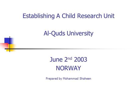 Establishing A Child Research Unit Al-Quds University June 2 nd 2003 NORWAY Prepared by Mohammad Shaheen.