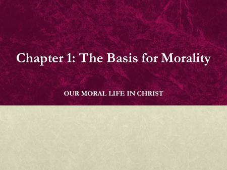 Chapter 1: The Basis for Morality OUR MORAL LIFE IN CHRIST.