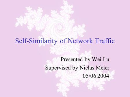 Self-Similarity of Network Traffic Presented by Wei Lu Supervised by Niclas Meier 05/06 2004.