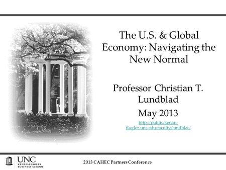 Professor Christian T. Lundblad May 2013  flagler.unc.edu/faculty/lundblac/ The U.S. & Global Economy: Navigating the New Normal 2013.