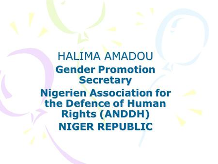 HALIMA AMADOU Gender Promotion Secretary Nigerien Association for the Defence of Human Rights (ANDDH) NIGER REPUBLIC.