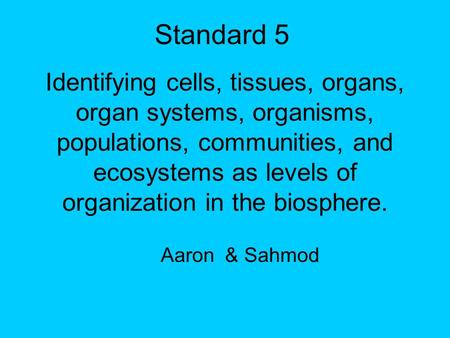 Standard 5 Identifying cells, tissues, organs, organ systems, organisms, populations, communities, and ecosystems as levels of organization in the biosphere.