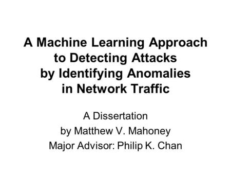 A Machine Learning Approach to Detecting Attacks by Identifying Anomalies in Network Traffic A Dissertation by Matthew V. Mahoney Major Advisor: Philip.