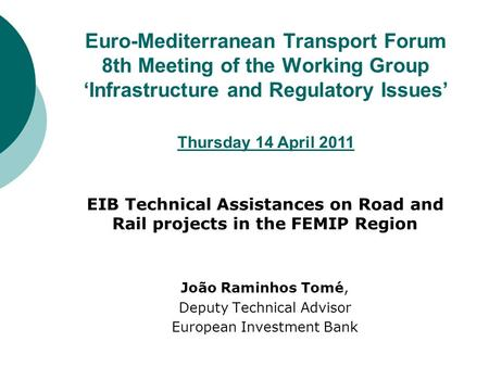 Euro-Mediterranean Transport Forum 8th Meeting of the Working Group 'Infrastructure and Regulatory Issues' EIB Technical Assistances on Road and Rail projects.