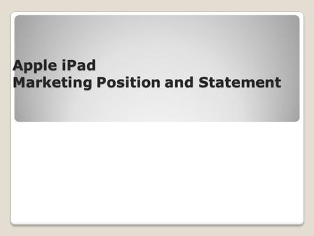 Apple iPad Marketing Position and Statement. Positioning Statement Apple, a forerunner of manufacturing inventive and creative technology and communication.