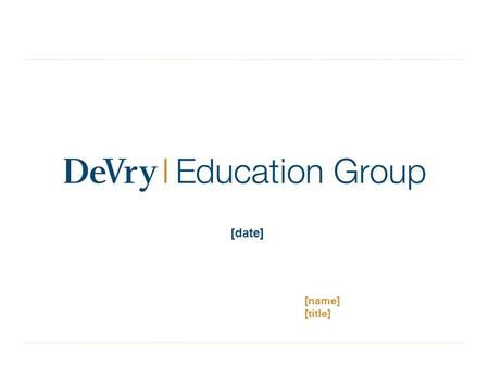 1 [date] [name] [title]. Certain statements contained in this presentation concerning DeVry Education Group's future performance, including those statements.
