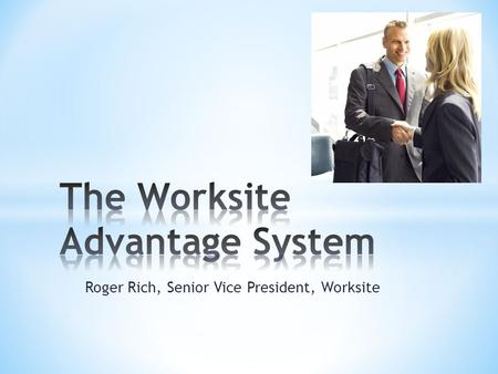 Roger Rich, Senior Vice President, Worksite. * Provides newly appointed Agents a complete approach * Allows for self-sufficiency * NEW Worksite cases.