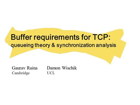 Buffer requirements for TCP: queueing theory & synchronization analysis Gaurav RainaDamon Wischik CambridgeUCL.