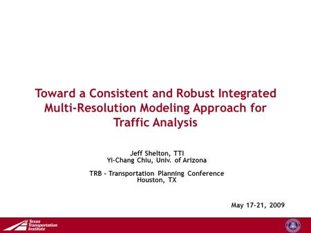 Transportation Operations Group Toward a Consistent and Robust Integrated Multi-Resolution Modeling Approach for Traffic Analysis May 17-21, 2009 Jeff.