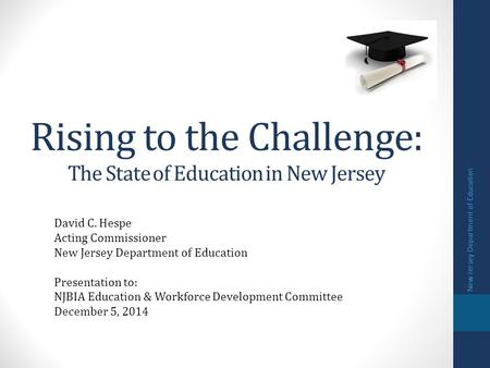 Rising to the Challenge: The State of Education in New Jersey David C. Hespe Acting Commissioner New Jersey Department of Education Presentation to: NJBIA.