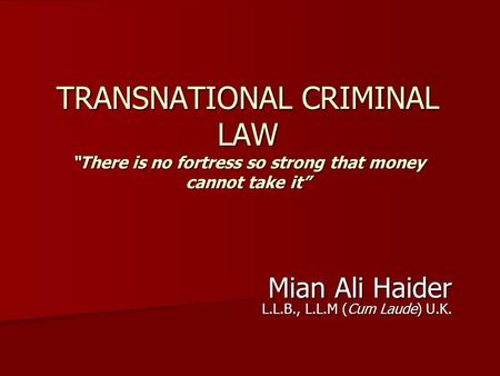 "TRANSNATIONAL CRIMINAL LAW ""There is no fortress so strong that money cannot take it"" Mian Ali Haider L.L.B., L.L.M (Cum Laude) U.K."