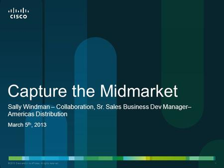 © 2013 Cisco and/or its affiliates. All rights reserved. 1 Capture the Midmarket March 5 th, 2013 Sally Windman – Collaboration, Sr. Sales Business Dev.