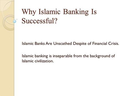 Why Islamic Banking Is Successful? Islamic Banks Are Unscathed Despite of Financial Crisis. Islamic banking is inseparable from the background of Islamic.