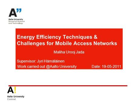 A! Aalto University Comnet Energy Efficiency Techniques & Challenges for Mobile Access Networks Maliha Urooj Jada Supervisor: Jyri Hämäläinen Work carried.