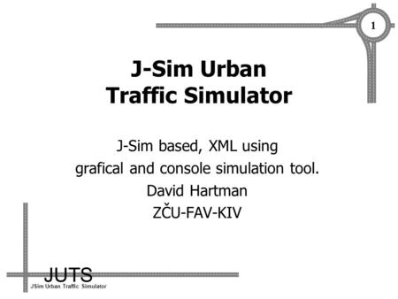 JUTS JSim Urban Traffic Simulator 1 J-Sim Urban Traffic Simulator J-Sim based, XML using grafical and console simulation tool. David Hartman ZČU-FAV-KIV.