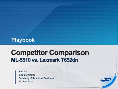 Competitor Comparison ML-5510 vs. Lexmark T652dn Rev 1.1 B2B Biz Group Samsung IT Solutions Business 7 th, Feb. 2011 Playbook.