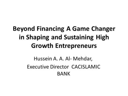 Beyond Financing A Game Changer in Shaping and Sustaining High Growth Entrepreneurs Hussein A. A. Al- Mehdar, Executive Director CACISLAMIC BANK.