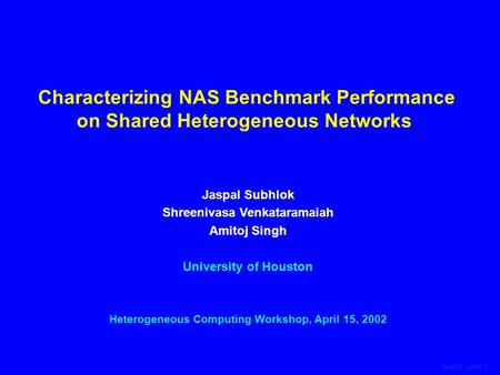 Rice01, slide 1 Characterizing NAS Benchmark Performance on Shared Heterogeneous Networks Jaspal Subhlok Shreenivasa Venkataramaiah Amitoj Singh University.