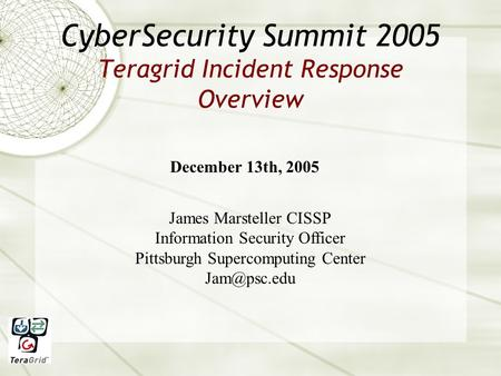 CyberSecurity Summit 2005 Teragrid Incident Response Overview December 13th, 2005 James Marsteller CISSP Information Security Officer Pittsburgh Supercomputing.