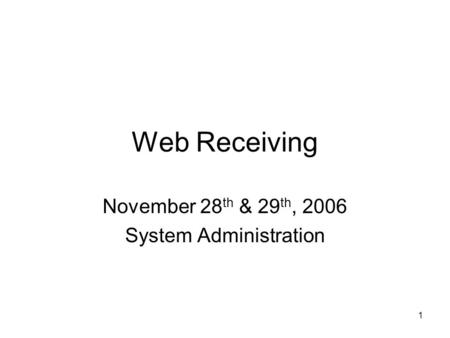 1 Web Receiving November 28 th & 29 th, 2006 System Administration.
