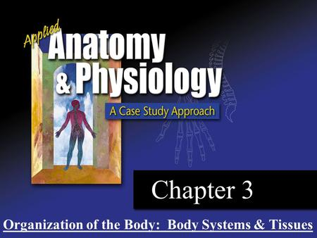Chapter 3 Organization of the Body: Body Systems & Tissues.