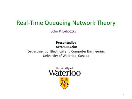 1 Real-Time Queueing Network Theory Presented by Akramul Azim Department of Electrical and Computer Engineering University of Waterloo, Canada John P.