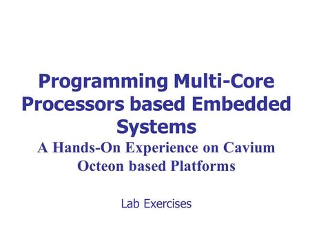 Programming Multi-Core Processors based Embedded Systems A Hands-On Experience on Cavium Octeon based Platforms Lab Exercises.