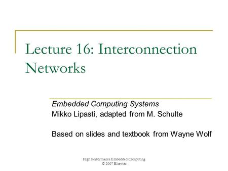 High Performance Embedded Computing © 2007 Elsevier Lecture 16: Interconnection Networks Embedded Computing Systems Mikko Lipasti, adapted from M. Schulte.