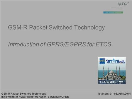 Istanbul, 01.-03. April.2014GSM-R Packet Switched Technology Ingo Wendler / UIC Project Manager - ETCS over GPRS GSM-R Packet Switched Technology Introduction.