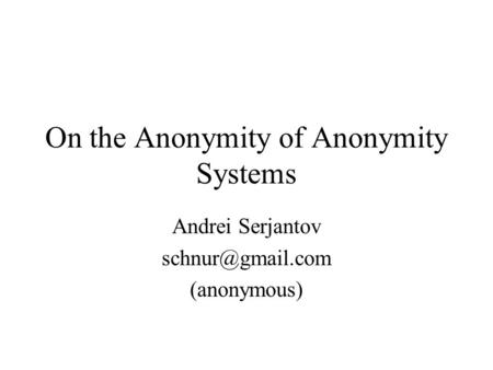 On the Anonymity of Anonymity Systems Andrei Serjantov (anonymous)