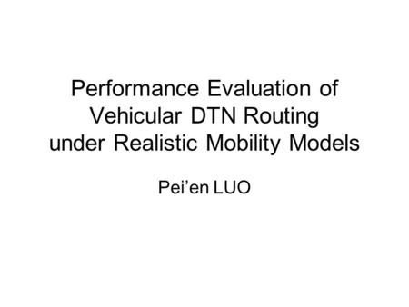 Performance Evaluation of Vehicular DTN Routing under Realistic Mobility Models Pei'en LUO.